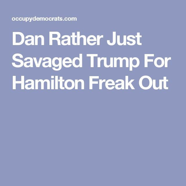Dan Rather Just Savaged Trump For Hamilton Freak Out
