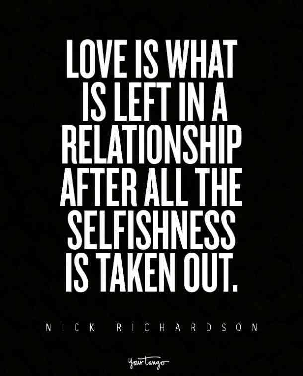 """Love is what is left in a relationship after all the selfishness is taken out."" — Nick Richardson"