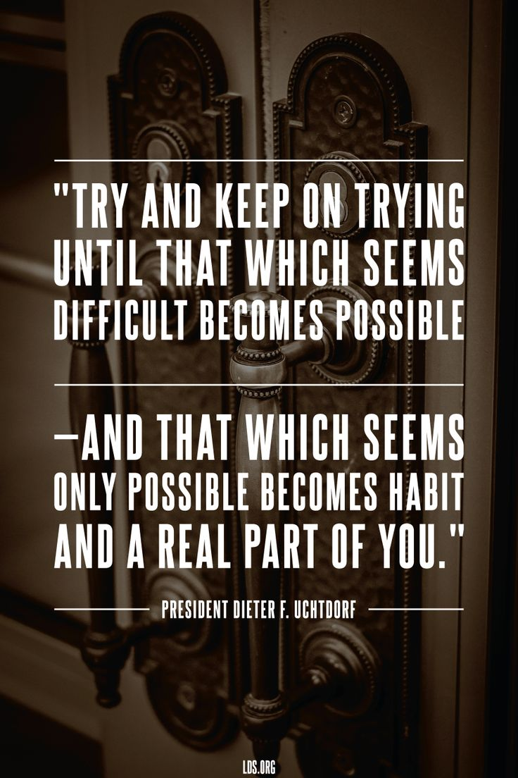 Try and keep on trying until that which seems difficult becomes possible—and that which seems only possible becomes hab...