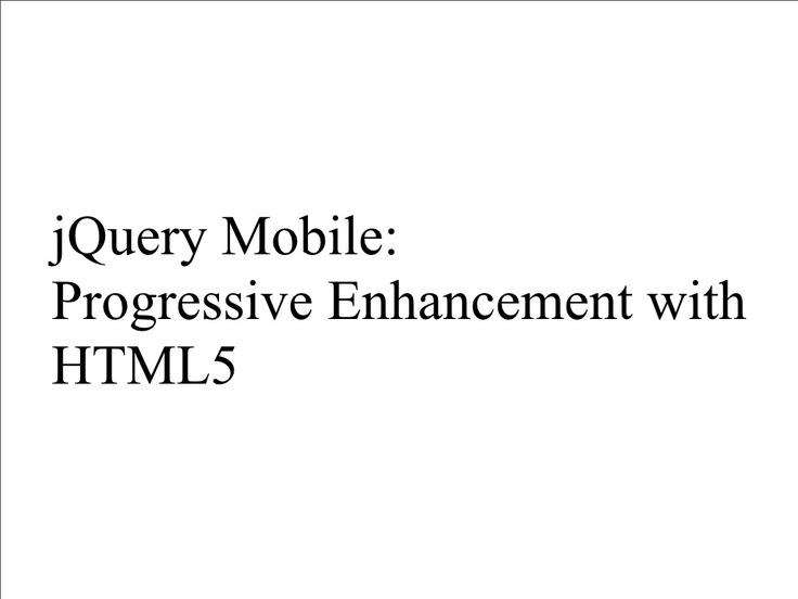 jQuery Mobile: Progressive Enhancement with HTML5 http://www.slideshare.net/todd_anderson/jquery-mobile-progressive-enhancement-with-html5-8302294