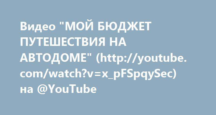 """Видео """"МОЙ БЮДЖЕТ ПУТЕШЕСТВИЯ НА АВТОДОМЕ"""" (http://youtube.com/watch?v=x_pFSpqySec) на @YouTube"""