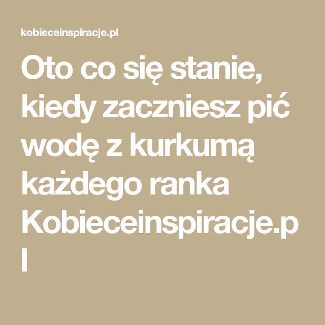 Oto co się stanie, kiedy zaczniesz pić wodę z kurkumą każdego ranka Kobieceinspiracje.pl