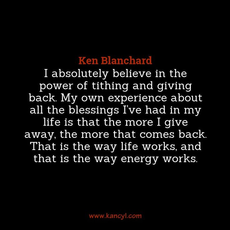 """""""I absolutely believe in the power of tithing and giving back. My own experience about all the blessings I've had in my life is that the more I give away, the more that comes back. That is the way life works, and that is the way energy works."""", Ken Blanchard"""
