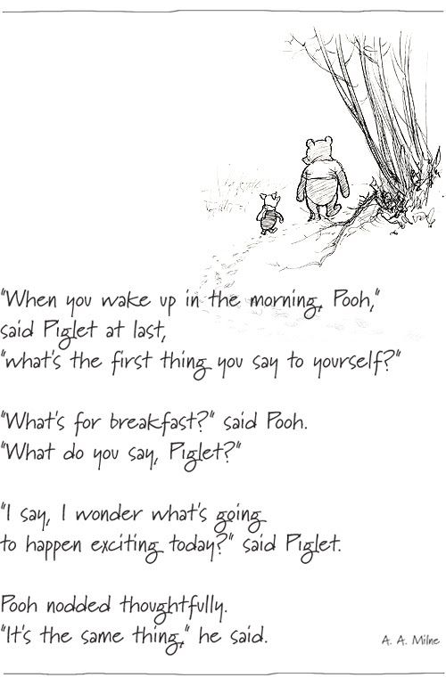 Pooh- re-reading to the younger children and I LOVED this quote. It's totally us. Mary often leaves her bedroom to ask 'what's for breakfast?'