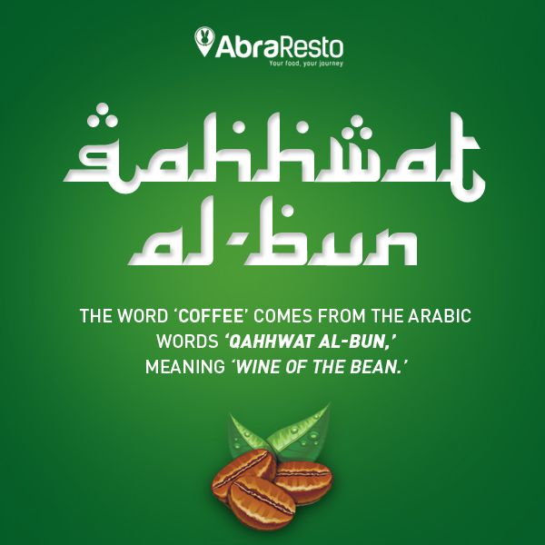The word 'Coffee' comes from The Arabic words 'Qahhwat Al-Bun' meaning 'Wine of The Bean'