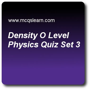 Density O Level Physics Quizzes: O level physics Quiz 3 Questions and Answers - Practice physics quizzes based questions and answers to study density o level physics quiz with answers. Practice MCQs to test learning on density: o level physics, wave production and ripple tank, speed, velocity and acceleration, introduction to light, temperature scales quizzes. Online density o level physics worksheets has study guide as si unit for density is, answer key with answers as kg cm-3, g cm-3, kg…