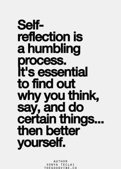 self-reflection is a humbling process. it's essential to find out why you think, say, and do certain things... then better yourself. Sign up for our mailing list at http://reflectionway.com