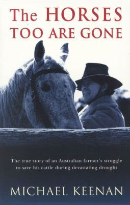 The Horses Too Are Gone is the true story of Keenan's struggle to survive against mounting odds, and it's an action-packed adventure that rivals any fiction. A fresh voice from the Bush, Mike Keenan writes with a deep passion and knowledge of Australian life on the land, tinged with a sadness and nostalgia for a way of life that is under threat.