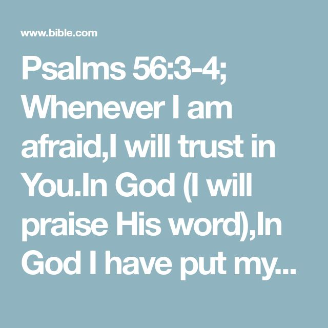 Psalms 56:3-4; Whenever I am afraid,I will trust in You.In God (I will praise His word),In God I have put my trust;#Ps. 118:6; Is. 31:3; (Heb. 13:6)I will not fear.What can flesh do to me?