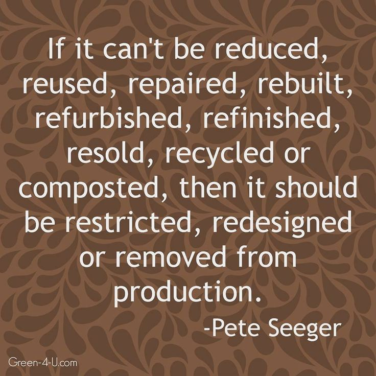If it can't be reduced, reused, repaired, rebuilt, refurbished, refinished…