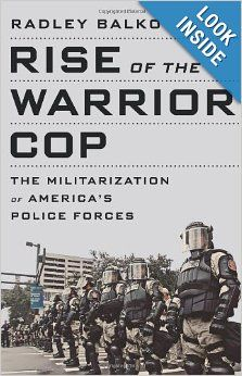 Rise of the Warrior Cop: The Militarization of America's Police Forces: Radley Balko