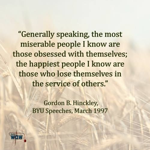 """""""Generally speaking, the most miserable people I know are those obsessed with themselves; the happiest people I know are those who lose themselves in the service of others.""""   ~Gordon B. Hinckley"""