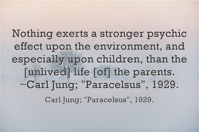 Nothing exerts a stronger psychic effect upon the environment, and especially upon children, than the [unlived] life [of] the parents. ~Carl...