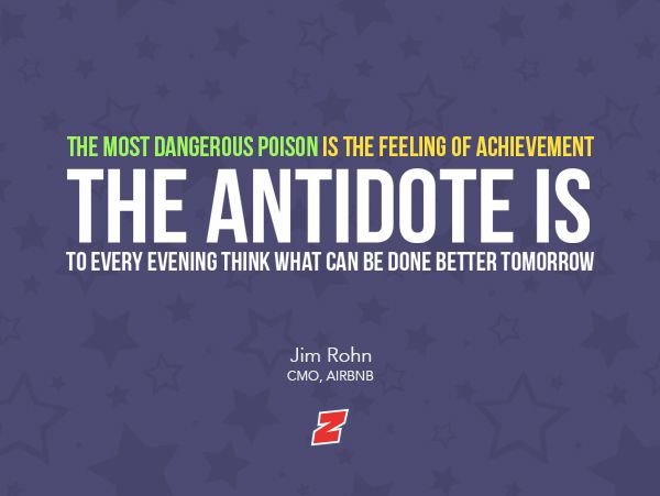 """The most dangerous poison is the feeling of achievement. The antidote is to every evening, think what can be done better tomorrow.""  - Jim Rohn, CMO, AIRBNB"