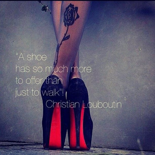 A shoe has so much to offer than to walk - Christian Louboutin