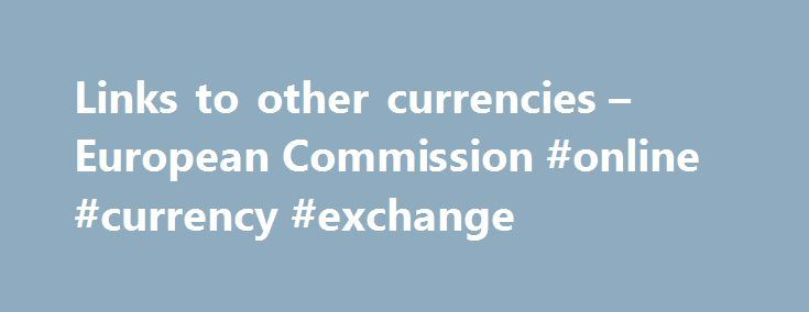 Links to other currencies – European Commission #online #currency #exchange http://currency.remmont.com/links-to-other-currencies-european-commission-online-currency-exchange/  #other currencies # Links to other currencies Several countries and territories outside the European Union have linked their currencies to the euro. This is because the stable monetary system behind the euro makes it an attractive 'anchor' currency for them. In some cases, it is by bilateral agreement with the EU…