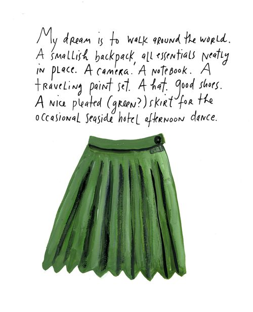 my dream is to walk around the world. a smallish backpack, all essentials neatly in place. a camera. a notebook. a traveling paint set. a hat. good shoes. a nice pleated (green?) skirt for the occasional seaside hotel afternoon dance | maira kalman