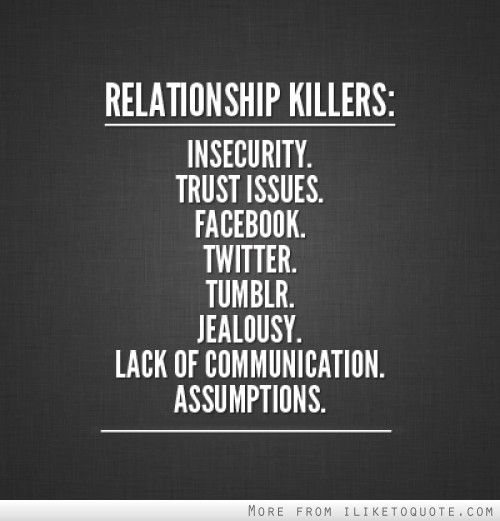 Relationship killers: Insecurity, trust issues, facebook, twitter, tumblr, jealousy, lack of communication, assumptions.