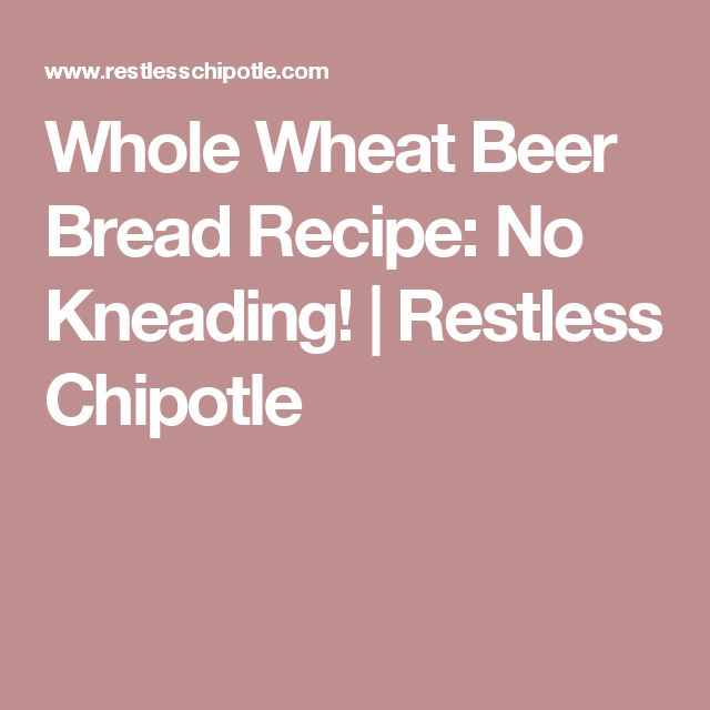 Whole Wheat Beer Bread Recipe: No Kneading!   Restless Chipotle