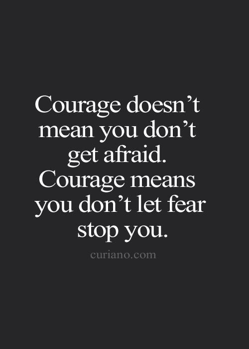 courage is not the lack of fear.
