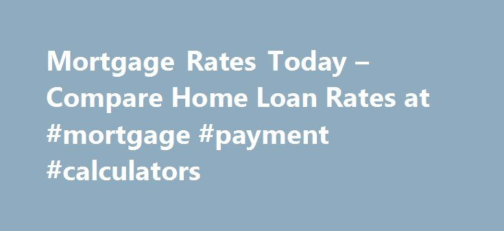 Mortgage Rates Today – Compare Home Loan Rates at #mortgage #payment #calculators http://money.remmont.com/mortgage-rates-today-compare-home-loan-rates-at-mortgage-payment-calculators/  #fha mortgage rate # Mortgage Rates for September 18 Last update: 09/18/2016 The rate you'll receive on a mortgage depends on several variables: your credit score, the loan type, loan amount, points, location and down payment. And when it comes to mortgage products, the shorter the loan term, the less you'll…