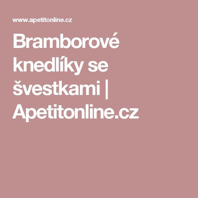 Bramborové knedlíky se švestkami | Apetitonline.cz