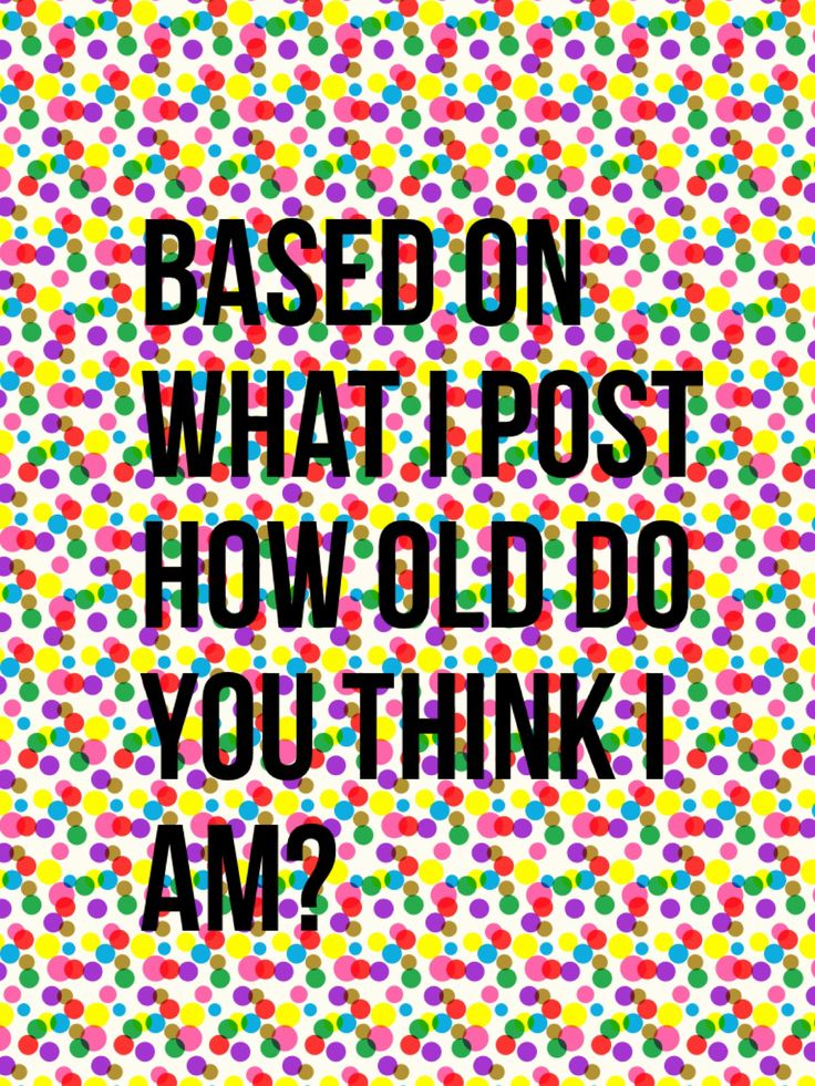 You guys may or may not know my age, but if you do, just comment how old you think I am.