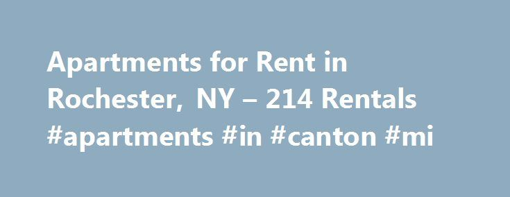 Apartments for Rent in Rochester, NY – 214 Rentals #apartments #in #canton #mi http://attorney.nef2.com/apartments-for-rent-in-rochester-ny-214-rentals-apartments-in-canton-mi/  #apartments for rent in rochester ny # We have 214 apartments for rent in or near Rochester, NY Rochester, NY Find Rochester, New York apartments for rent Located just a few miles from the beautiful shores of Lake Ontario in western New York, Rochester is an under-appreciated city that has played a huge role in the…