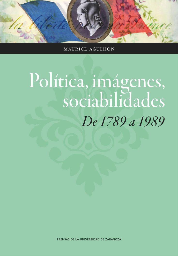 Política, imágenes, sociabilidades : de 1789 a 1989 / Maurice Agulhon.     Prensas de la Universidad de Zaragoza, 2016