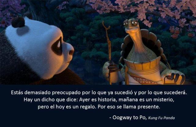 Estás demasiado preocupado por lo que ya sucedió y por lo que sucederá. Hay un dicho que dice: Ayer es historia, mañana es un misterio, pero el hoy es un regalo. Por eso se llama presente. (Oogway to Po - Kung Fu Panda)