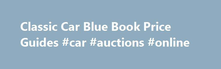 Classic Car Blue Book Price Guides #car #auctions #online http://philippines.remmont.com/classic-car-blue-book-price-guides-car-auctions-online/  #car pricing guide # Classic Cars Classifieds Tip: If you know just what you are looking for one of the best ways to watch pricing and availability is by subscribing to the RSS feeds or email alerts from these sites. You can get really specific about your requirements and what you want to see. Most sites provide these options and it's such an easy…