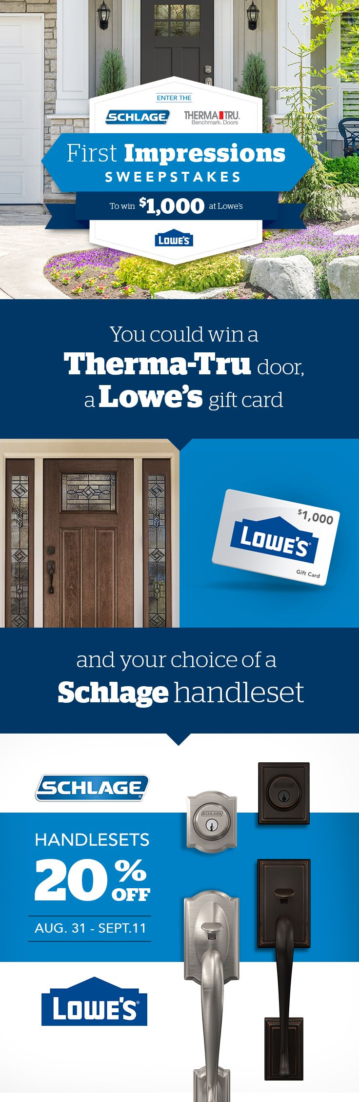 Enter the Schlage and Therma-Tru Doors First Impressions Sweepstakes to win a Schlage handleset, a $1,000 Lowe's gift card and a Therma-Tru door. For a limited time, also get 20% off all Schlage handlesets at Lowe's.