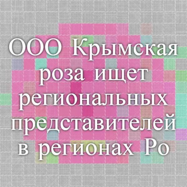 ООО Крымская роза-ищет региональных представителей в регионах Росии | Крымская роза -производитель натуральной косметики
