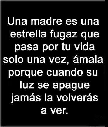Una madre es una estrella fugaz que pasa por tu vida solo una vez, ámala porque cuando su luz se apague jamás la volverás a ver