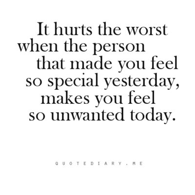 it hurts the most when the person that made you feel so special yesterday, makes you feel so unwanted today So true the ones we love the MOST can hurt us the deepest!
