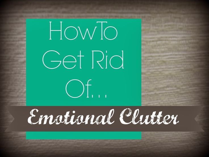 Organizing Life with Less: How To Get Rid Of Emotional Clutter