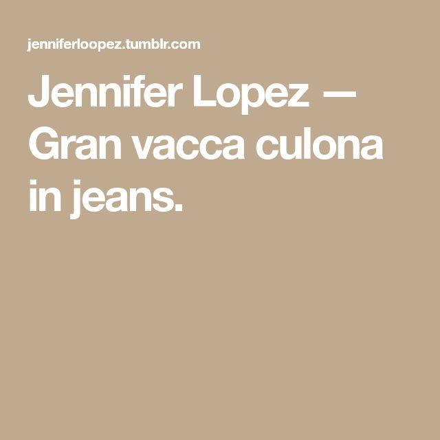 Jennifer Lopez — Gran vacca culona in jeans.