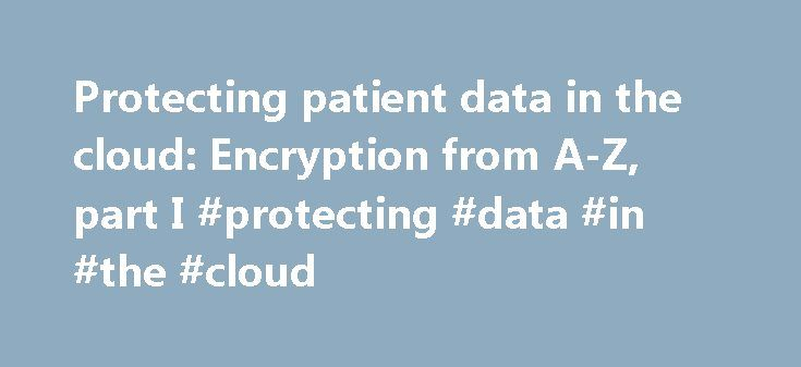 Protecting patient data in the cloud: Encryption from A-Z, part I #protecting #data #in #the #cloud http://credit-loan.nef2.com/protecting-patient-data-in-the-cloud-encryption-from-a-z-part-i-protecting-data-in-the-cloud/  IT may not get much credit when it comes to saving patient lives, but there s no denying that cloud technologies can help do just that. By making medical data immediately available to providers, cloud-enabled applications can share test results, identify medication…