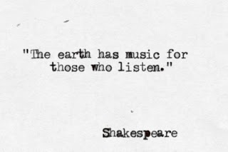 """""""The earth has music for those who listen."""" William Shakespeare"""