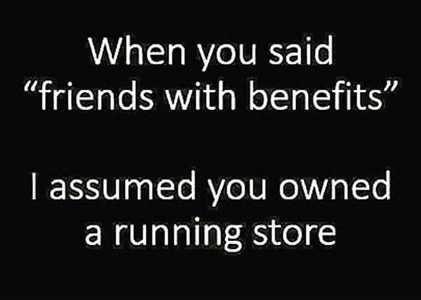 Running Humor #180: When you said friends with benefits, I assumed you owned a running store.