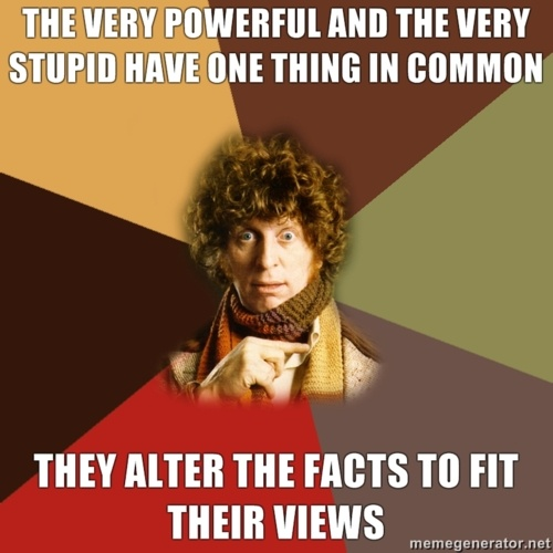 The very powerful and the very stupid have one thing in common. They don't alter their views to fit the facts. They alter the facts to fit their views. Which can be uncomfortable if you happen to be one of the facts that needs altering.