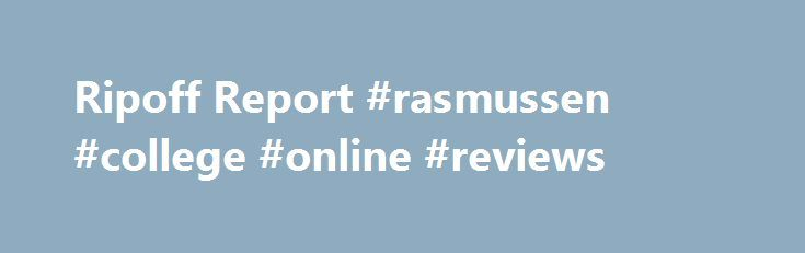 Ripoff Report #rasmussen #college #online #reviews http://missouri.nef2.com/ripoff-report-rasmussen-college-online-reviews/  # Rasmussen College Misguided information. Invisible Tuition, Lazy Instructors Eden Prairie, Minnesota If your business is willing to make a commitment to customer satisfactionClick here now.. I went to this school right after high school. I thought this college would help me make the best decisions for my future. I moved to Minnesota alone so they had to mail…
