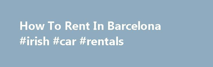 How To Rent In Barcelona #irish #car #rentals http://rentals.nef2.com/how-to-rent-in-barcelona-irish-car-rentals/  #rental guide # Main Menu How To Rent In Barcelona Barcelona Rental Guide 2015 edition A time and money-saving guide on how to rent flats for the medium to long-term in Barcelona Need to find a property to rent in Barcelona? Don t speak Spanish? Don t have much time? Don t understand the rental market in Barcelona? My rental guide, with 27 pages, will give you all the…