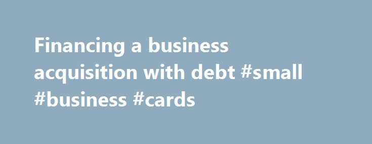 Financing a business acquisition with debt #small #business #cards http://money.nef2.com/financing-a-business-acquisition-with-debt-small-business-cards/  #business acquisition loan # Financing a business acquisition with debt If you want to acquire a business but do not have the necessary funds to do so, you might want to consider raising debt against the target company to bridge the funding gap. This idea might seem counterintuitive at the outset, but is very similar to the process of…