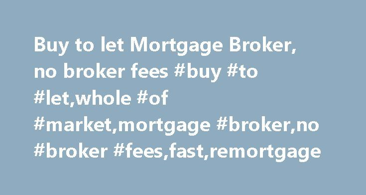 Buy to let Mortgage Broker, no broker fees #buy #to #let,whole #of #market,mortgage #broker,no #broker #fees,fast,remortgage http://hotel.remmont.com/buy-to-let-mortgage-broker-no-broker-fees-buy-to-letwhole-of-marketmortgage-brokerno-broker-feesfastremortgage/  # Buy to let Mortgage Broker – no broker fees We are a whole of market, buy to let mortgage broker We do not charge any broker fees If you want to buy or remortgage buy to let property, and you want to move fast, then get in touch…