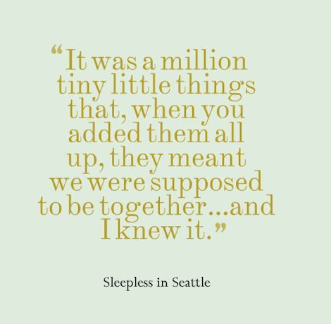 "Love movie quote - ""It was a million tiny little things that, when you added them all up..."" -Sleepless in Seattle! {Courtesy of Hitched.ie}"