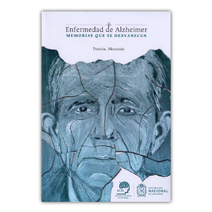 Enfermedad de Alzheimer. Memorias que se desvanecen – Patricia Montanés – Universidad Nacional de Colombia www.librosyeditores.com Editores y distribuidores.