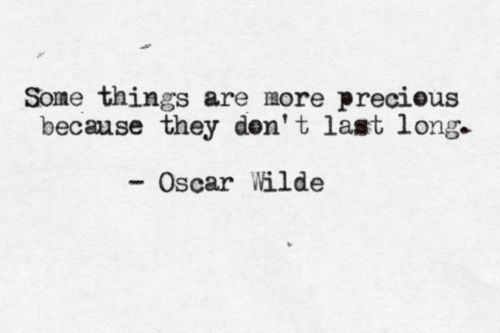 Some things are more precious because they don't last long. Oscar Wilde.
