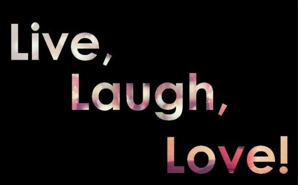 All u need is to live life to the fullest and laugh and love to be loved