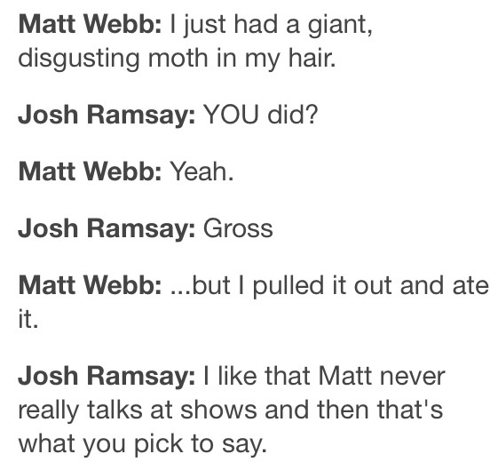 I like that Matt never really talks at shows and then that's what you pick to say.